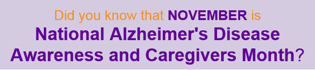 Did you know that NOVEMBER is National Alzheimer's Disease Awareness and Caregivers Month?